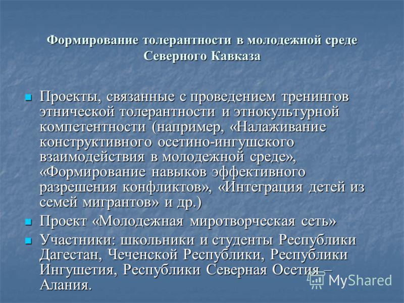 Формирование толерантности в молодежной среде Северного Кавказа Проекты, связанные с проведением тренингов этнической толерантности и этнокультурной компетентности (например, «Налаживание конструктивного осетино-ингушского взаимодействия в молодежной