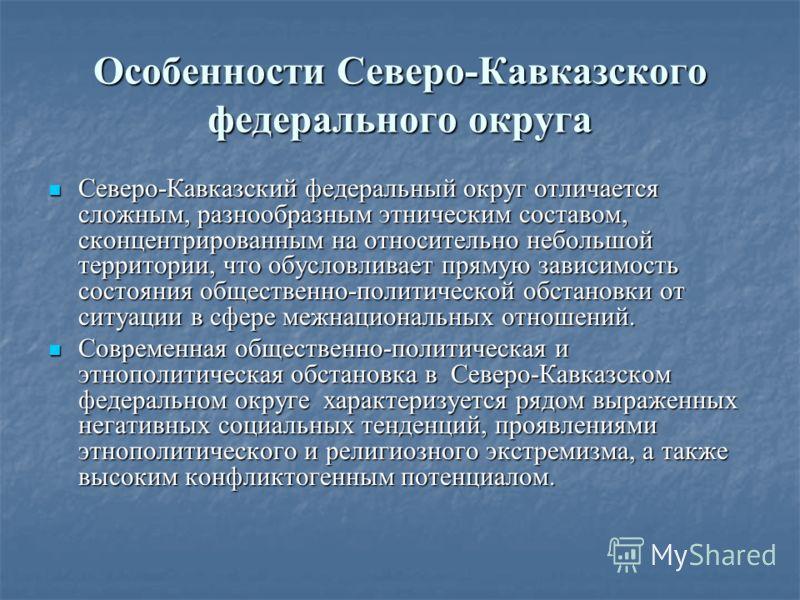 Особенности Северо-Кавказского федерального округа Северо-Кавказский федеральный округ отличается сложным, разнообразным этническим составом, сконцентрированным на относительно небольшой территории, что обусловливает прямую зависимость состояния обще