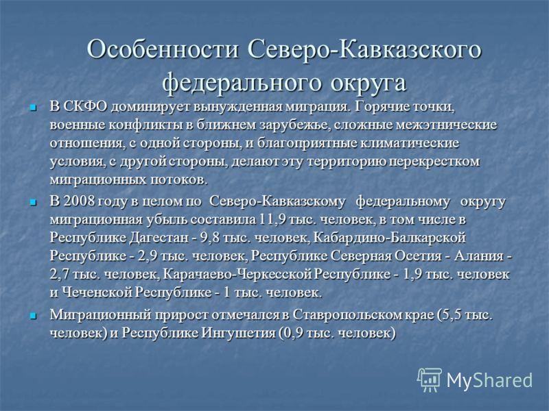 Особенности Северо-Кавказского федерального округа В СКФО доминирует вынужденная миграция. Горячие точки, военные конфликты в ближнем зарубежье, сложные межэтнические отношения, с одной стороны, и благоприятные климатические условия, с другой стороны