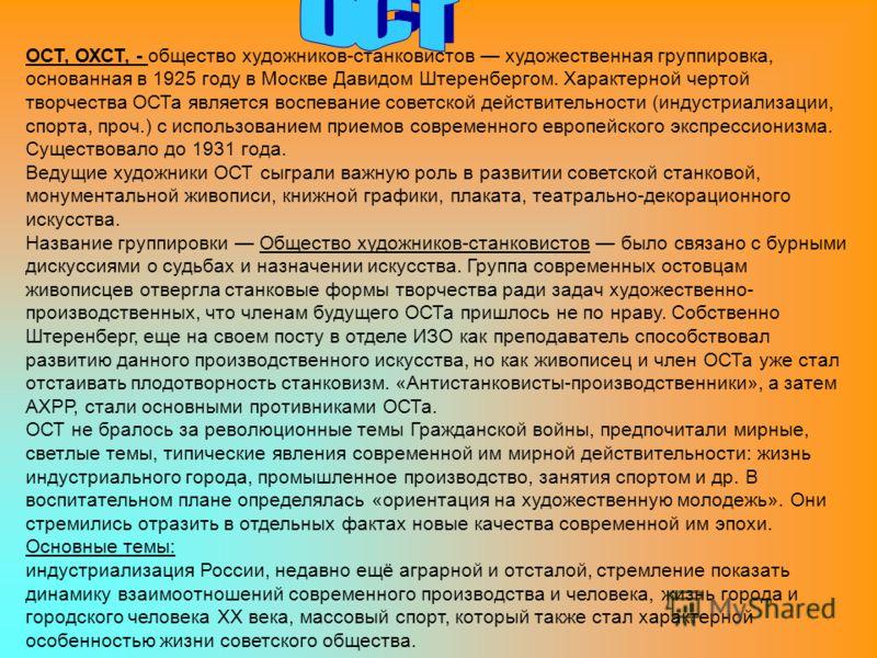 ОСТ, ОХСТ, - общество художников-станковистов художественная группировка, основанная в 1925 году в Москве Давидом Штеренбергом. Характерной чертой творчества ОСТа является воспевание советской действительности (индустриализации, спорта, проч.) с испо