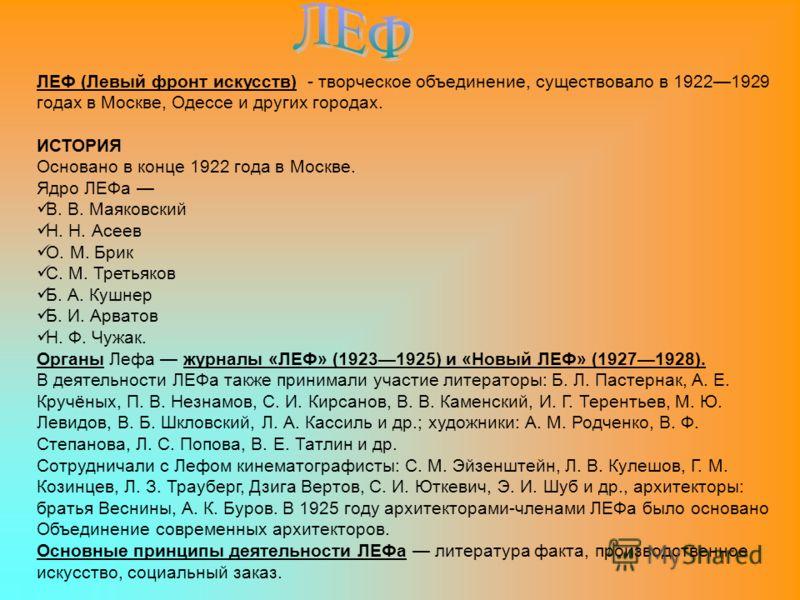 ЛЕФ (Левый фронт искусств) - творческое объединение, существовало в 19221929 годах в Москве, Одессе и других городах. ИСТОРИЯ Основано в конце 1922 года в Москве. Ядро ЛЕФа В. В. Маяковский Н. Н. Асеев О. М. Брик С. М. Третьяков Б. А. Кушнер Б. И. Ар