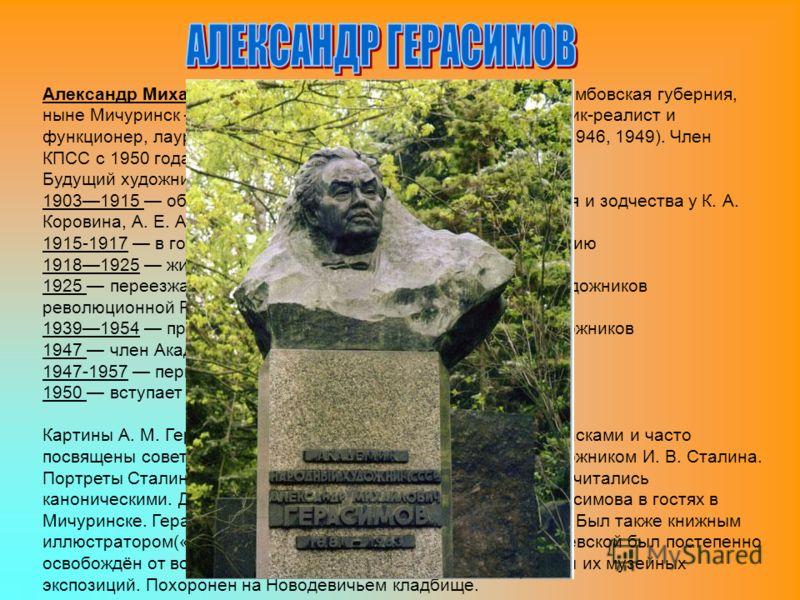 Александр Михайлович Герасимов (31 июля 1881, Козлов, Тамбовская губерния, ныне Мичуринск 23 июля 1963, Москва) советский художник-реалист и функционер, лауреат четырёх Сталинских премий (1941, 1943,1946, 1949). Член КПСС с 1950 года. Будущий художни