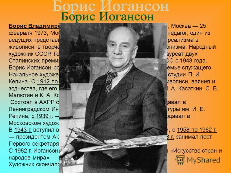Борис Владимирович Иогансон (25 июля (13 июля) 1893, Москва 25 февраля 1973, Москва) русский и советский художник и педагог, один из ведущих представителей направления социалистического реализма в живописи, в творчестве заметны следы влияния импресси