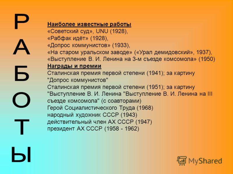 Наиболее известные работы «Советский суд», UNU (1928), «Рабфак идёт» (1928), «Допрос коммунистов» (1933), «На старом уральском заводе» («Урал демидовский», 1937), «Выступление В. И. Ленина на 3-м съезде комсомола» (1950) Награды и премии Сталинская п