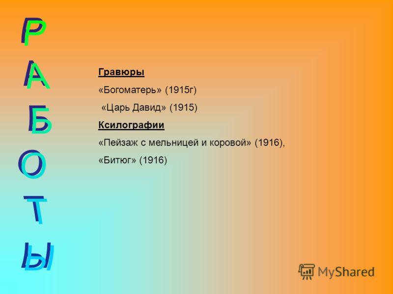 Гравюры «Богоматерь» (1915г) «Царь Давид» (1915) Ксилографии «Пейзаж с мельницей и коровой» (1916), «Битюг» (1916)