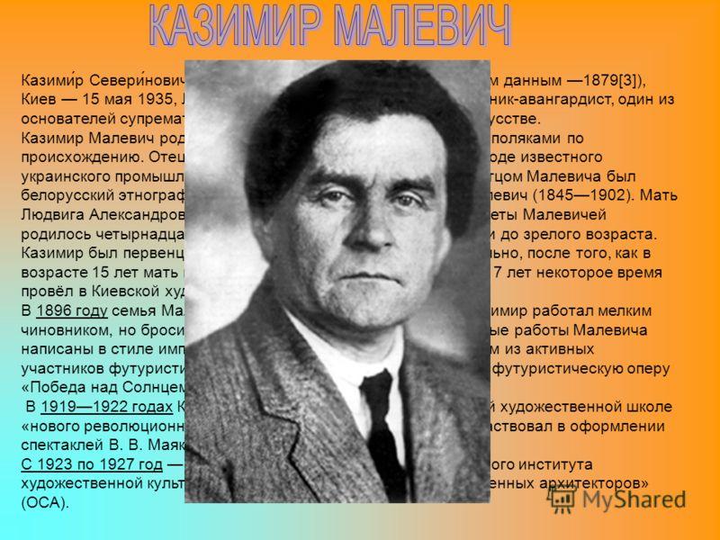 Казими́р Севери́нович Мале́вич (23 февраля 1878[2] (по другим данным 1879[3]), Киев 15 мая 1935, Ленинград) русский и советский художник-авангардист, один из основателей супрематизма направления в абстрактном искусстве. Казимир Малевич родился в Киев