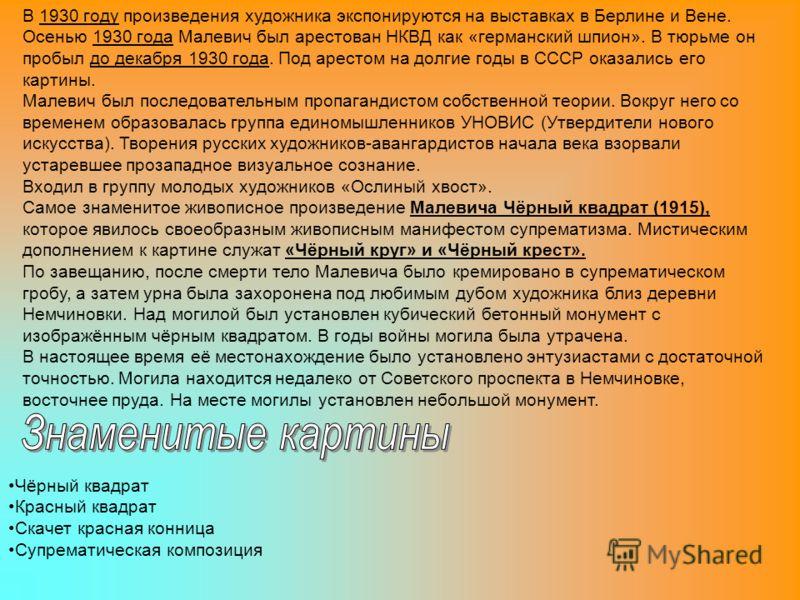 В 1930 году произведения художника экспонируются на выставках в Берлине и Вене. Осенью 1930 года Малевич был арестован НКВД как «германский шпион». В тюрьме он пробыл до декабря 1930 года. Под арестом на долгие годы в СССР оказались его картины. Мале