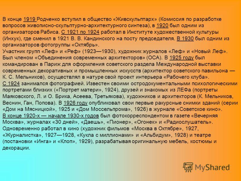 В конце 1919 Родченко вступил в общество «Живскульптарх» (Комиссия по разработке вопросов живописно-скульптурно-архитектурного синтеза), в 1920 был одним из организаторов Рабиса. С 1921 по 1924 работал в Институте художественной культуры (Инхук), где