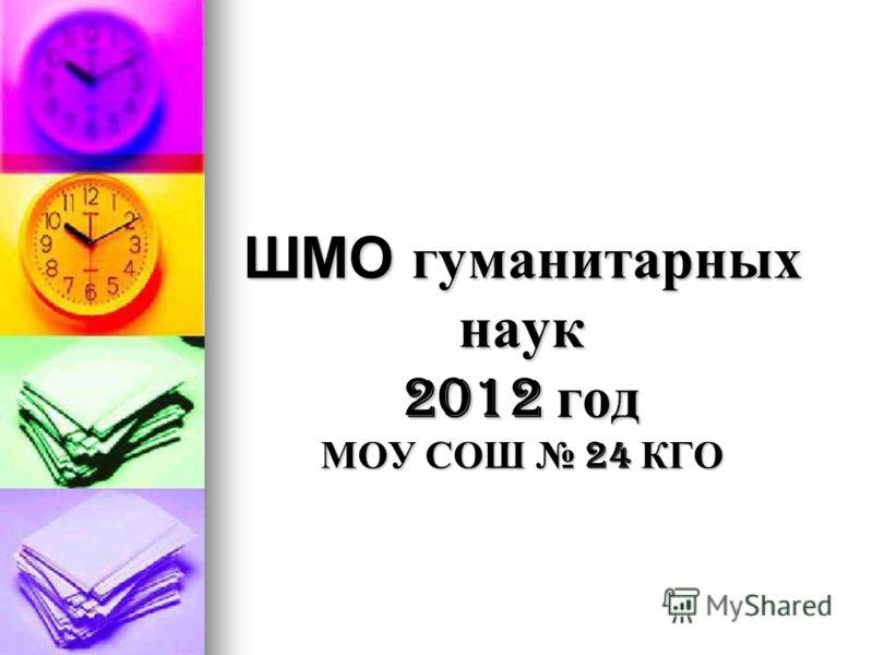 ШМО гуманитарных наук 2012 год МОУ СОШ 24 КГО