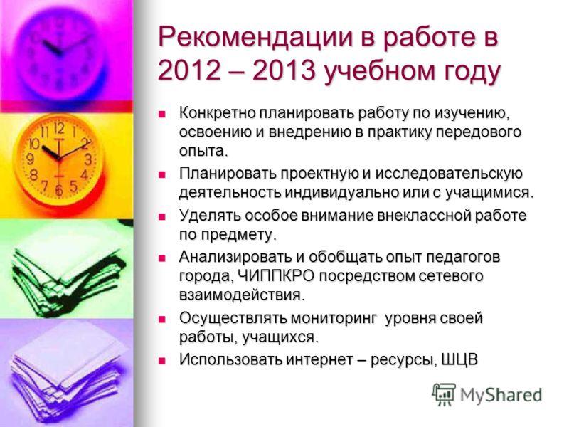 Рекомендации в работе в 2012 – 2013 учебном году Конкретно планировать работу по изучению, освоению и внедрению в практику передового опыта. Конкретно планировать работу по изучению, освоению и внедрению в практику передового опыта. Планировать проек