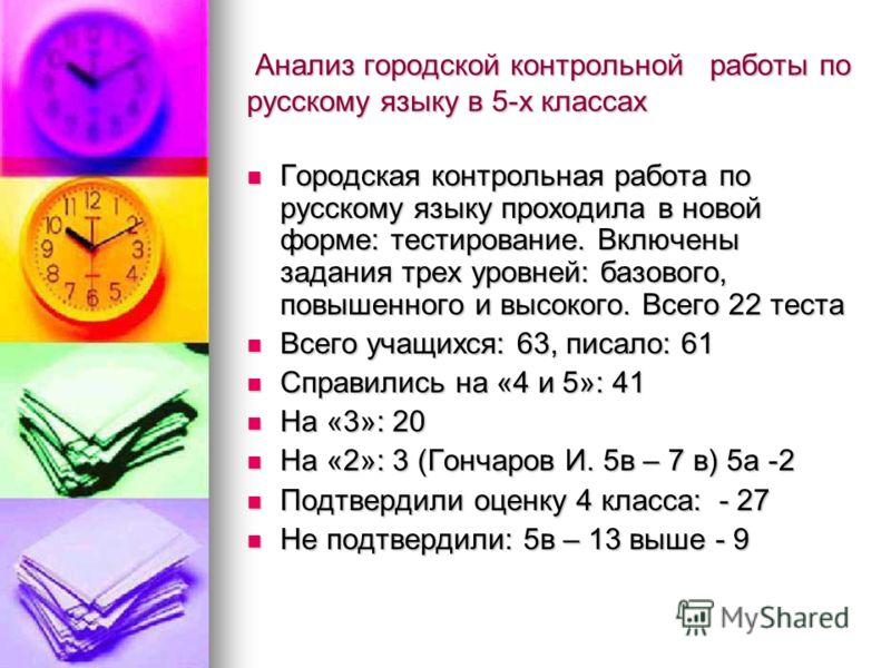Анализ городской контрольной работы по русскому языку в 5-х классах Анализ городской контрольной работы по русскому языку в 5-х классах Городская контрольная работа по русскому языку проходила в новой форме: тестирование. Включены задания трех уровне