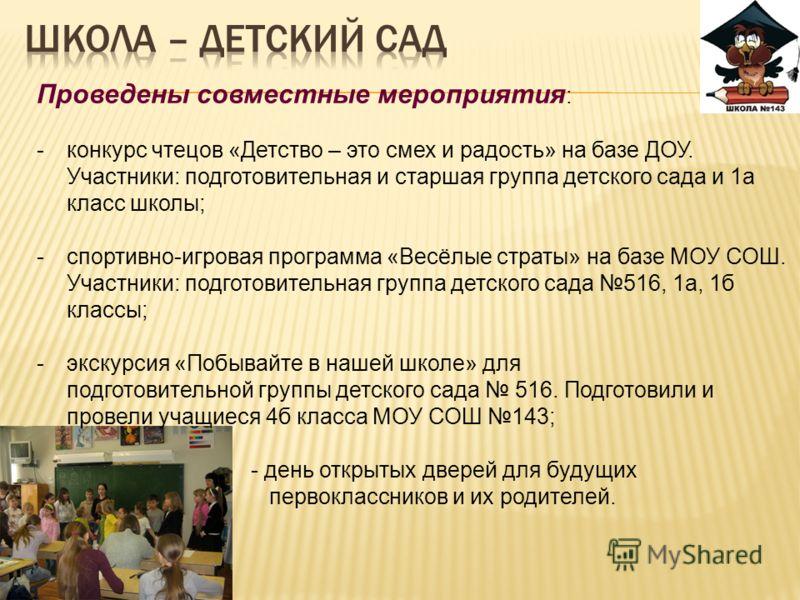 Проведены совместные мероприятия : -конкурс чтецов «Детство – это смех и радость» на базе ДОУ. Участники: подготовительная и старшая группа детского сада и 1а класс школы; -спортивно-игровая программа «Весёлые страты» на базе МОУ СОШ. Участники: подг