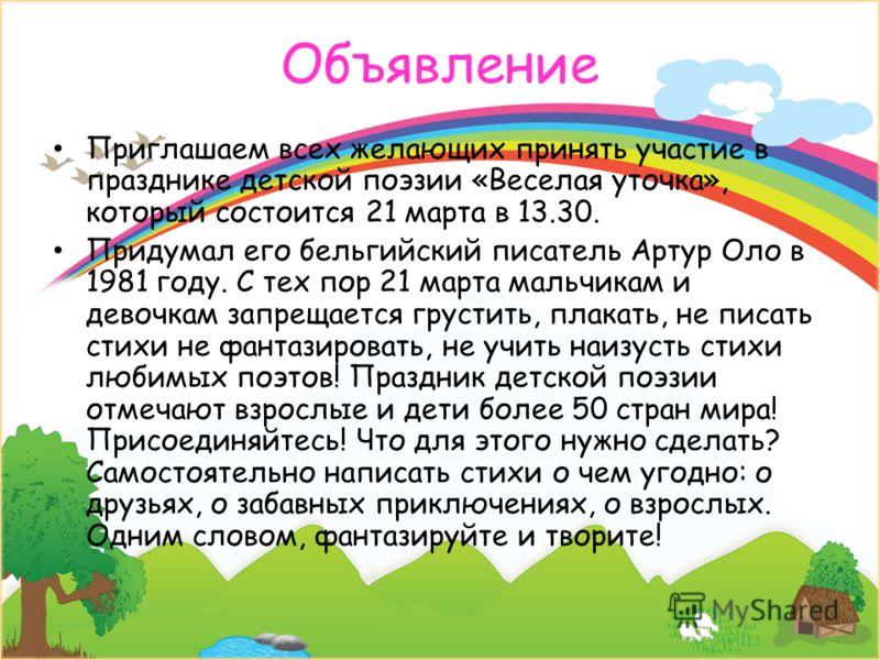 Объявление Приглашаем всех желающих принять участие в празднике детской поэзии «Веселая уточка», который состоится 21 марта в 13.30. Придумал его бельгийский писатель Артур Оло в 1981 году. С тех пор 21 марта мальчикам и девочкам запрещается грустить
