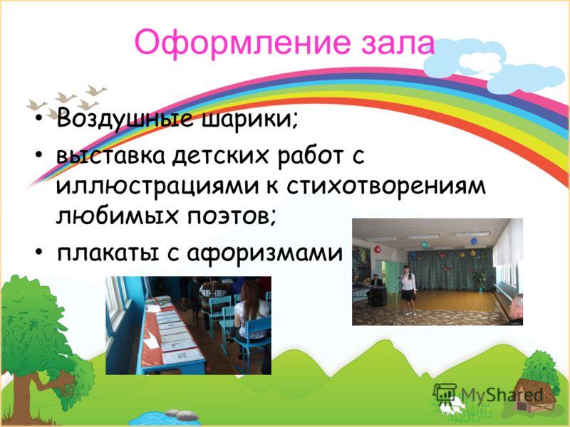 Оформление зала Воздушные шарики; выставка детских работ с иллюстрациями к стихотворениям любимых поэтов; плакаты с афоризмами