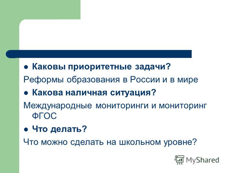 Каковы приоритетные задачи? Реформы образования в России и в мире Какова наличная ситуация? Международные мониторинги и мониторинг ФГОС Что делать? Что можно сделать на школьном уровне?