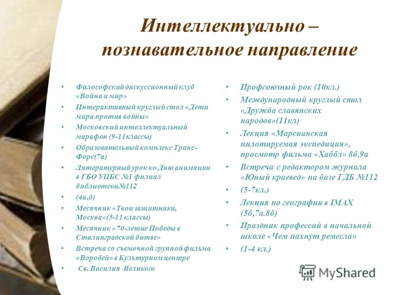Интеллектуально – познавательное направление Философский дискуссионный клуб «Война и мир» Интерактивный круглый стол «Дети мира против войны» Московский интеллектуальный марафон (9-11классы) Образовательный комплекс Транс- Форс(7а) Литературный урок