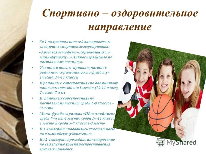 Спортивно – оздоровительное направление За 1 полугодие в школе были проведены следующие спортивные мероприятия: «Круговая эстафета», соревнования по мини-футболу», «Личное первенство по настольному теннису». Учащиеся школы приняли участие в районных