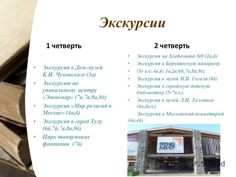 Экскурсии 1 четверть Экскурсия в Дом-музей К.И. Чуковского (3а) Экскурсию по уникальному центру «Этномир» (7а.7в,9а,9б) Экскурсия «Мир религий в Москве» (4а,б) Экскурсия в город Тулу (6б,7б,7в,8в,9б) Цирк танцующих фантанов (7б) 2 четверть Экскурсия