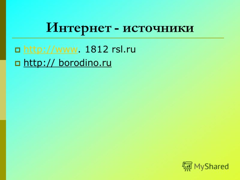 Интернет - источники http://www. 1812 rsl.ru http://www http:// borodino.ru