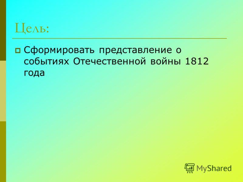 Цель: Сформировать представление о событиях Отечественной войны 1812 года