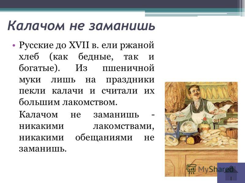Калачом не заманишь Русские до XVII в. ели ржаной хлеб (как бедные, так и богатые). Из пшеничной муки лишь на праздники пекли калачи и считали их большим лакомством. Калачом не заманишь - никакими лакомствами, никакими обещаниями не заманишь.