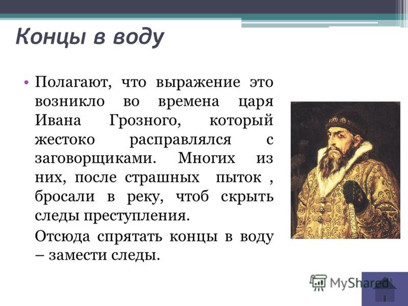 Концы в воду Полагают, что выражение это возникло во времена царя Ивана Грозного, который жестоко расправлялся с заговорщиками. Многих из них, после страшных пыток, бросали в реку, чтоб скрыть следы преступления. Отсюда спрятать концы в воду – замест