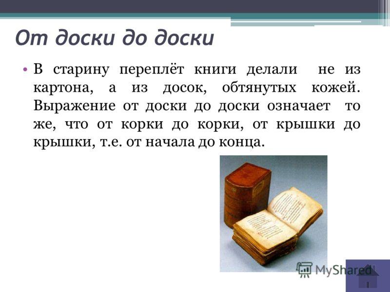 От доски до доски В старину переплёт книги делали не из картона, а из досок, обтянутых кожей. Выражение от доски до доски означает то же, что от корки до корки, от крышки до крышки, т.е. от начала до конца.