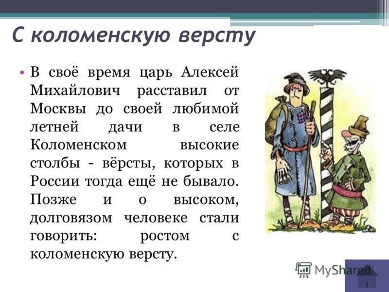 С коломенскую версту В своё время царь Алексей Михайлович расставил от Москвы до своей любимой летней дачи в селе Коломенском высокие столбы - вёрсты, которых в России тогда ещё не бывало. Позже и о высоком, долговязом человеке стали говорить: ростом