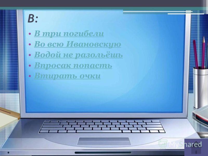 В: В три погибели Во всю Ивановскую Водой не разольёшь Впросак попасть Втирать очки