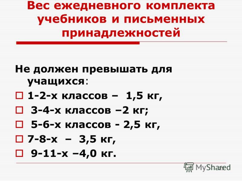 25 Вес ежедневного комплекта учебников и письменных принадлежностей Не должен превышать для учащихся: 1-2-х классов – 1,5 кг, 3-4-х классов –2 кг; 5-6-х классов - 2,5 кг, 7-8-х – 3,5 кг, 9-11-х –4,0 кг.