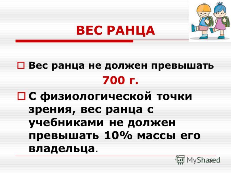 26 ВЕС РАНЦА Вес ранца не должен превышать 700 г. С физиологической точки зрения, вес ранца с учебниками не должен превышать 10% массы его владельца.