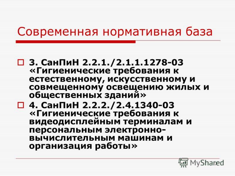 7 Современная нормативная база 3. СанПиН 2.2.1./2.1.1.1278-03 «Гигиенические требования к естественному, искусственному и совмещенному освещению жилых и общественных зданий» 4. СанПиН 2.2.2./2.4.1340-03 «Гигиенические требования к видеодисплейным тер