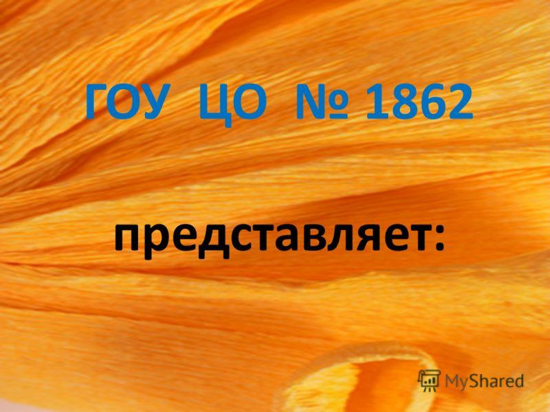 ГОУ ЦО 1862 представляет: