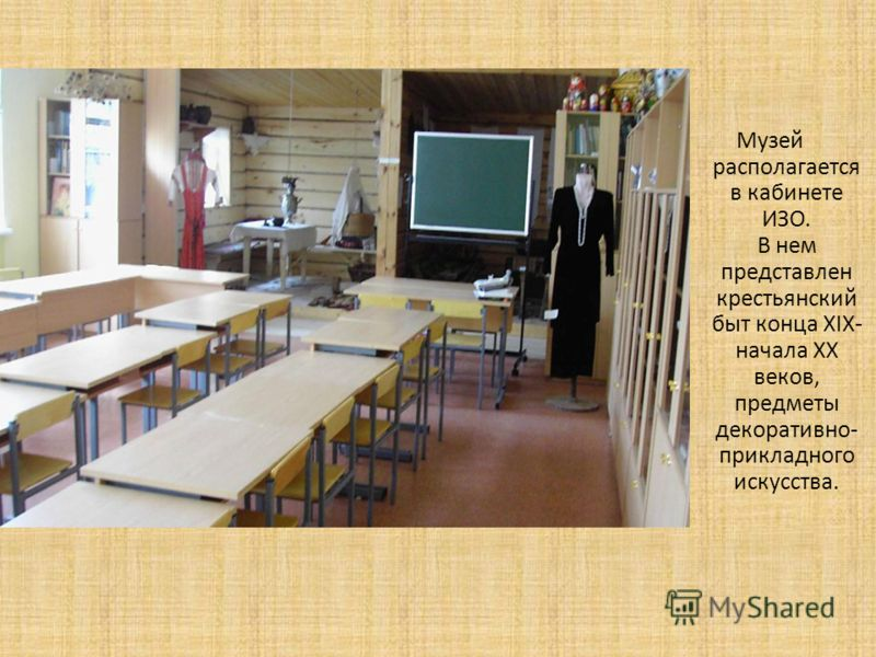 Музей располагается в кабинете ИЗО. В нем представлен крестьянский быт конца XIX- начала XX веков, предметы декоративно- прикладного искусства.