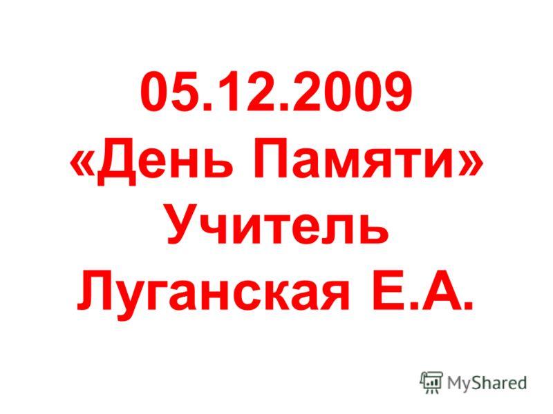 05.12.2009 «День Памяти» Учитель Луганская Е.А.