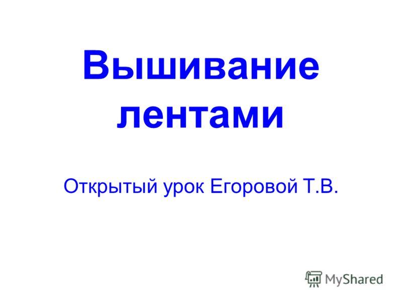 Вышивание лентами Открытый урок Егоровой Т.В.
