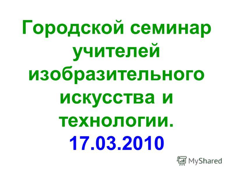 Городской семинар учителей изобразительного искусства и технологии. 17.03.2010