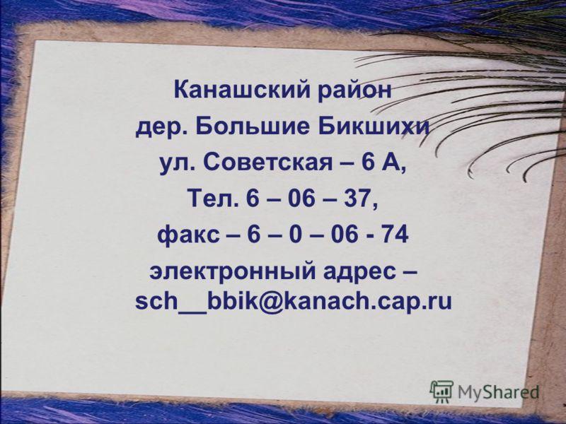 Канашский район дер. Большие Бикшихи ул. Советская – 6 А, Тел. 6 – 06 – 37, факс – 6 – 0 – 06 - 74 электронный адрес – sch__bbik@kanach.cap.ru