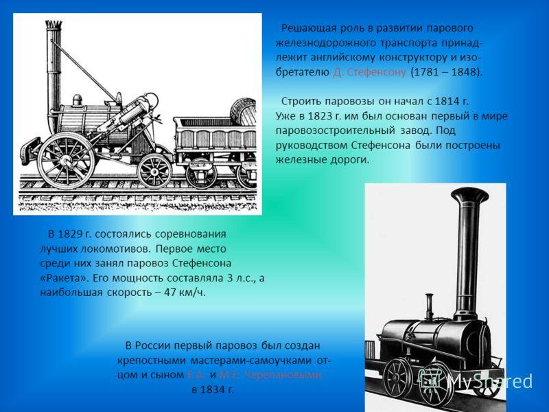 Решающая роль в развитии парового железнодорожного транспорта принад- лежит английскому конструктору и изо- бретателю Д. Стефенсону (1781 – 1848). Строить паровозы он начал с 1814 г. Уже в 1823 г. им был основан первый в мире паровозостроительный зав
