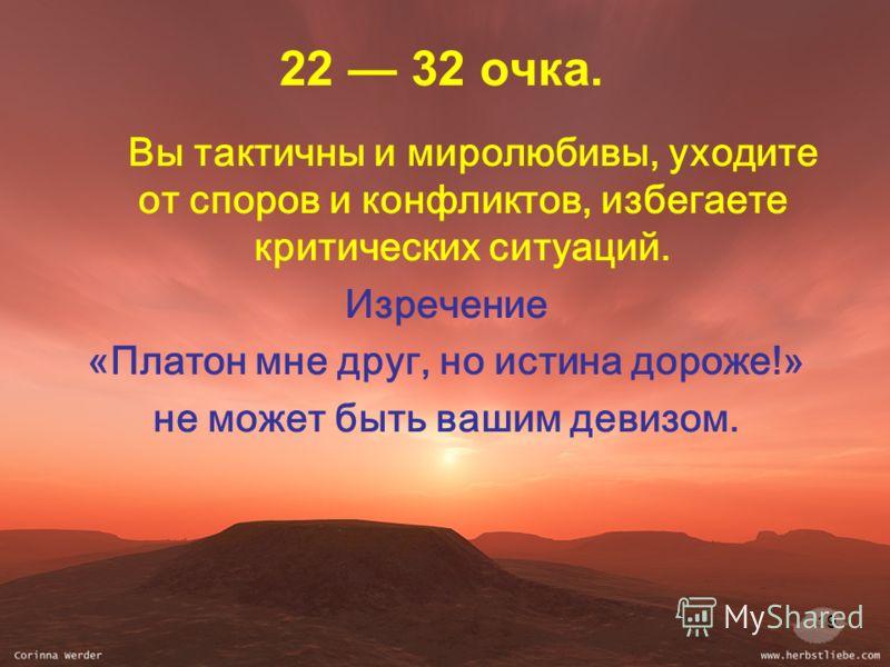 19 22 32 очка. Вы тактичны и миролюбивы, уходите от споров и конфликтов, избегаете критических ситуаций. Изречение «Платон мне друг, но истина дороже!» не может быть вашим девизом.