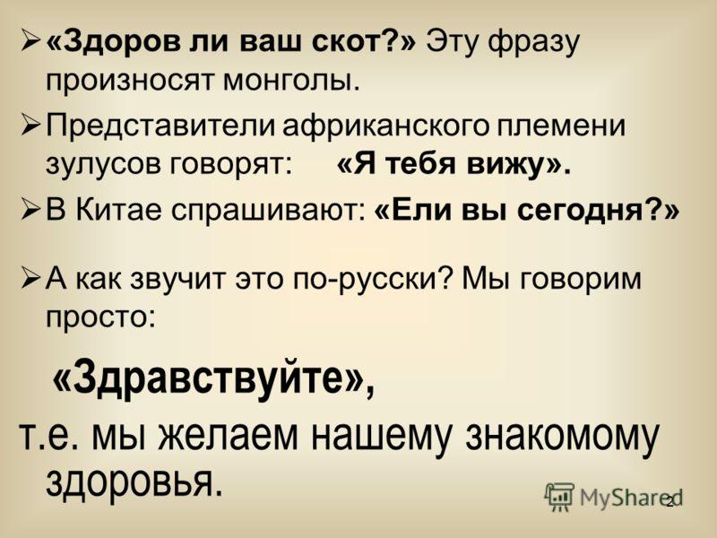 2 «Здоров ли ваш скот?» Эту фразу произносят монголы. Представители африканского племени зулусов говорят: «Я тебя вижу». В Китае спрашивают: «Ели вы сегодня?» А как звучит это по-русски? Мы говорим просто: «Здравствуйте», т.е. мы желаем нашему знаком