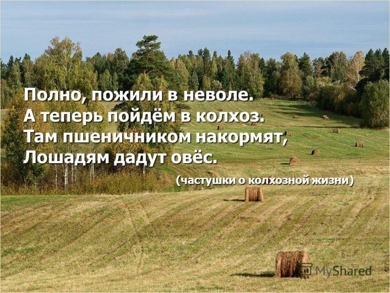 Полно, пожили в неволе. А теперь пойдём в колхоз. Там пшеничником накормят, Лошадям дадут овёс. (частушки о колхозной жизни) (частушки о колхозной жизни)