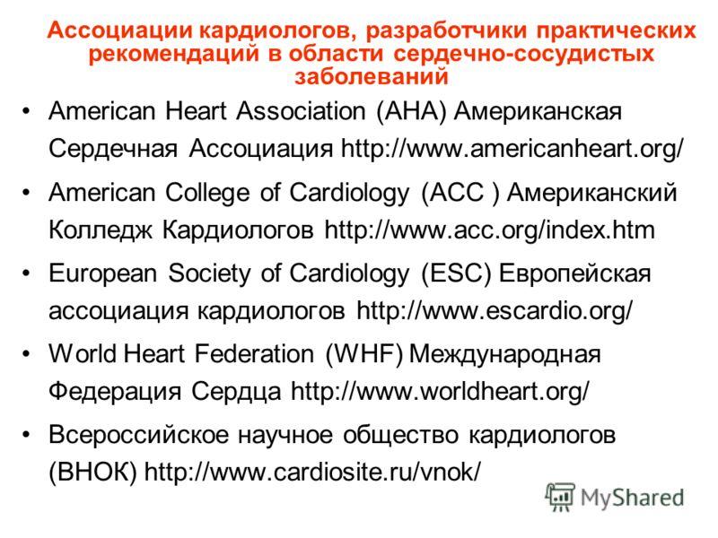 Ассоциации кардиологов, разработчики практических рекомендаций в области сердечно-сосудистых заболеваний American Heart Association (AHA) Американская Сердечная Ассоциация http://www.americanheart.org/ American College of Cardiology (ACC ) Американск