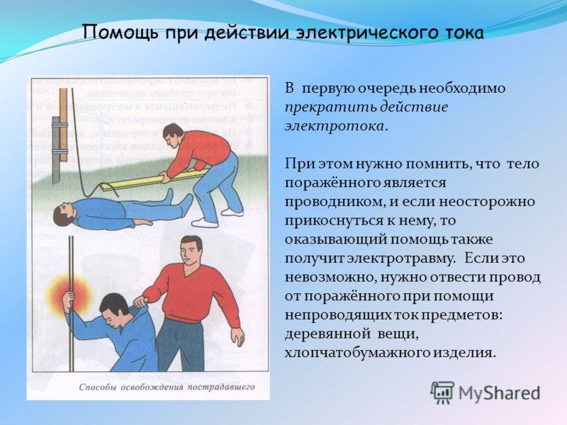 В первую очередь необходимо прекратить действие электротока. При этом нужно помнить, что тело поражённого является проводником, и если неосторожно прикоснуться к нему, то оказывающий помощь также получит электротравму. Если это невозможно, нужно отве