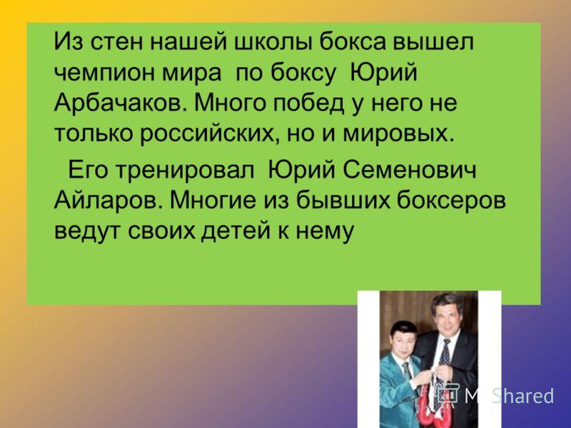 Из стен нашей школы бокса вышел чемпион мира по боксу Юрий Арбачаков. Много побед у него не только российских, но и мировых. Его тренировал Юрий Семенович Айларов. Многие из бывших боксеров ведут своих детей к нему