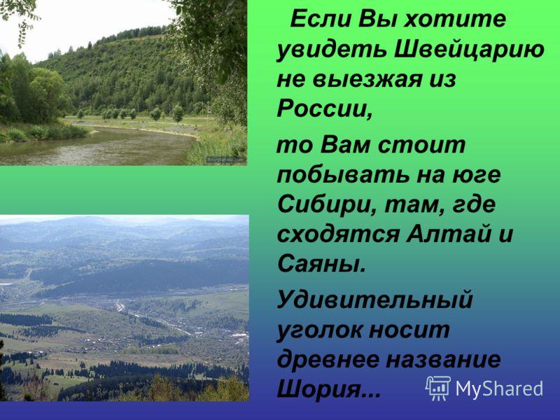 Если Вы хотите увидеть Швейцарию не выезжая из России, то Вам стоит побывать на юге Сибири, там, где сходятся Алтай и Саяны. Удивительный уголок носит древнее название Шория...