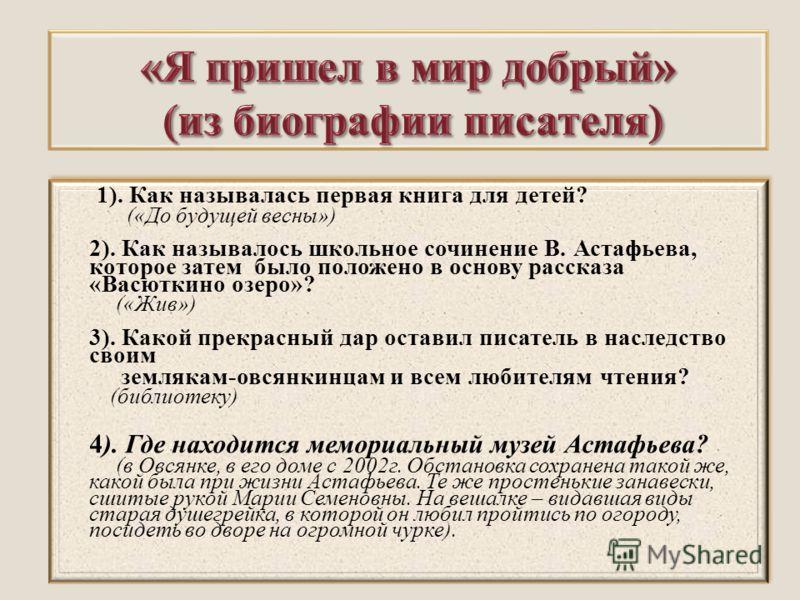 1). Как называлась первая книга для детей? («До будущей весны») 2). Как называлось школьное сочинение В. Астафьева, которое затем было положено в основу рассказа «Васюткино озеро»? («Жив») 3). Какой прекрасный дар оставил писатель в наследство своим