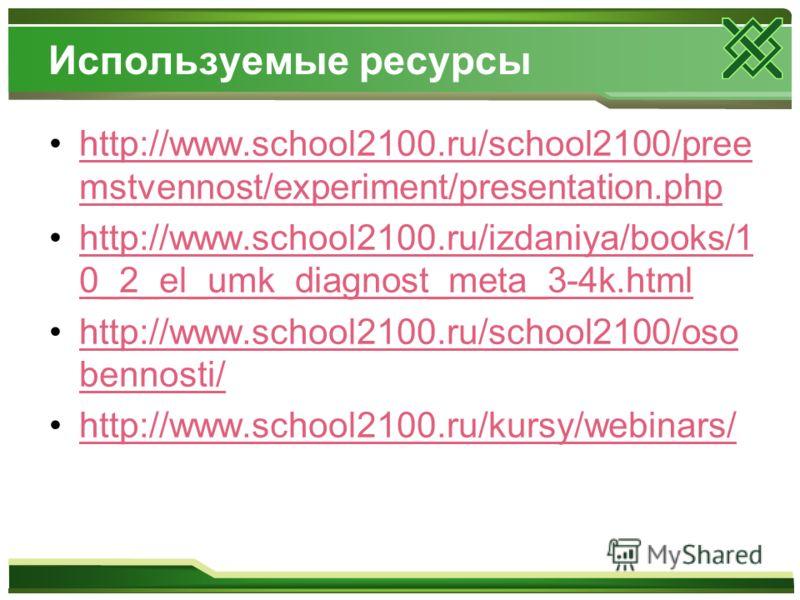 Используемые ресурсы http://www.school2100.ru/school2100/pree mstvennost/experiment/presentation.phphttp://www.school2100.ru/school2100/pree mstvennost/experiment/presentation.php http://www.school2100.ru/izdaniya/books/1 0_2_el_umk_diagnost_meta_3-4