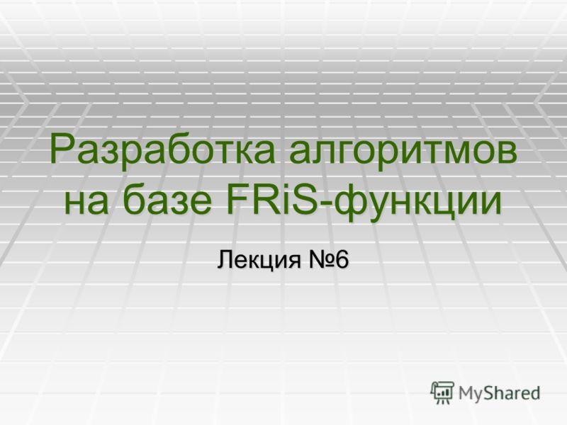 Разработка алгоритмов на базе FRiS-функции Лекция 6