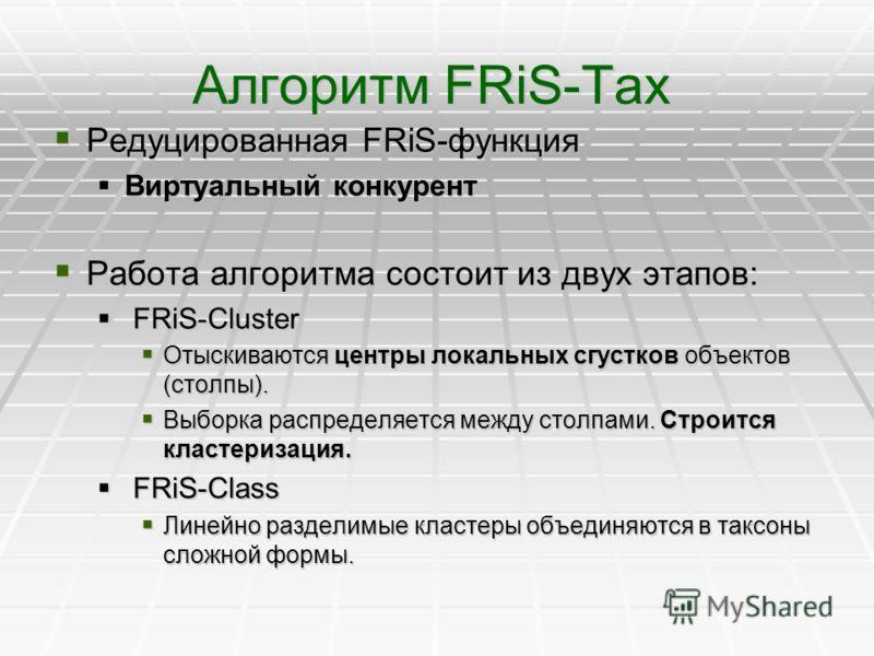 Алгоритм FRiS-Tax Редуцированная FRiS-функция Редуцированная FRiS-функция Виртуальный конкурент Виртуальный конкурент Работа алгоритма состоит из двух этапов: Работа алгоритма состоит из двух этапов: FRiS-Cluster FRiS-Cluster Отыскиваются центры лока